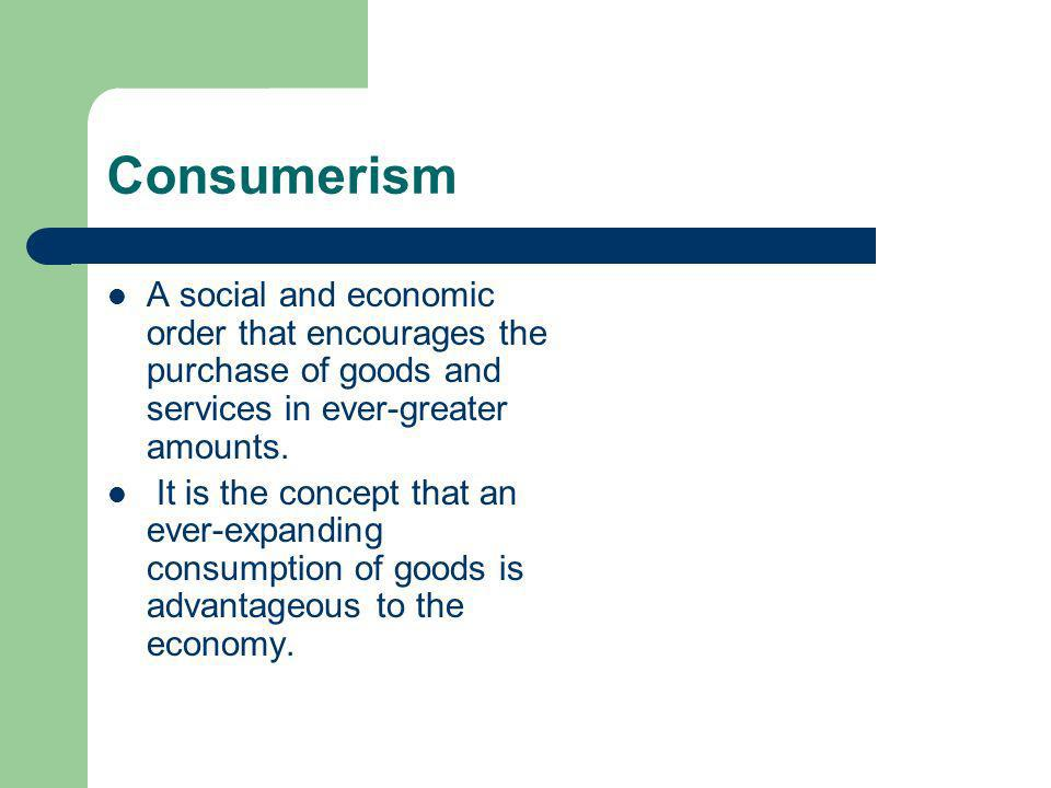 Consumerism A social and economic order that encourages the purchase of goods and services in ever-greater amounts.