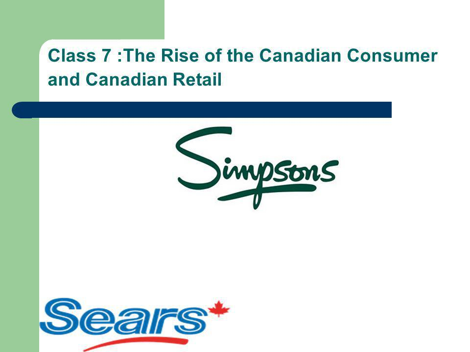 Class 7 :The Rise of the Canadian Consumer and Canadian Retail