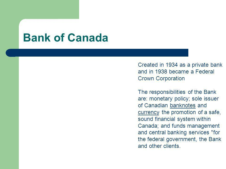 Created in 1934 as a private bank and in 1938 became a Federal Crown Corporation The responsibilities of the Bank are: monetary policy; sole issuer of Canadian banknotes and currency, the promotion of a safe, sound financial system within Canada; and funds management and central banking services for the federal government, the Bank and other clients.banknotes currency