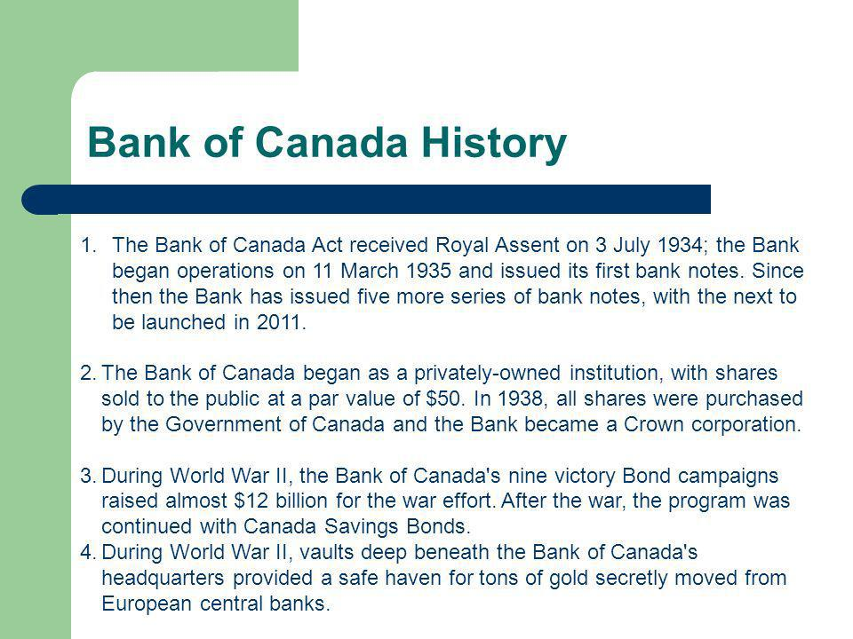 Bank of Canada History 1.The Bank of Canada Act received Royal Assent on 3 July 1934; the Bank began operations on 11 March 1935 and issued its first bank notes.