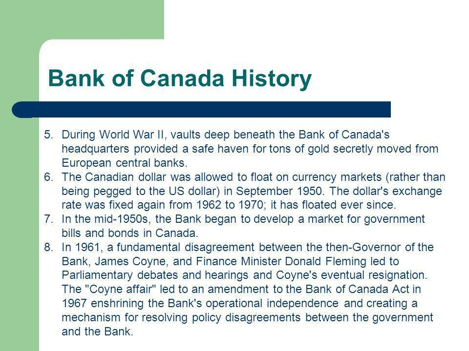 Bank of Canada History 5.During World War II, vaults deep beneath the Bank of Canada s headquarters provided a safe haven for tons of gold secretly moved from European central banks.