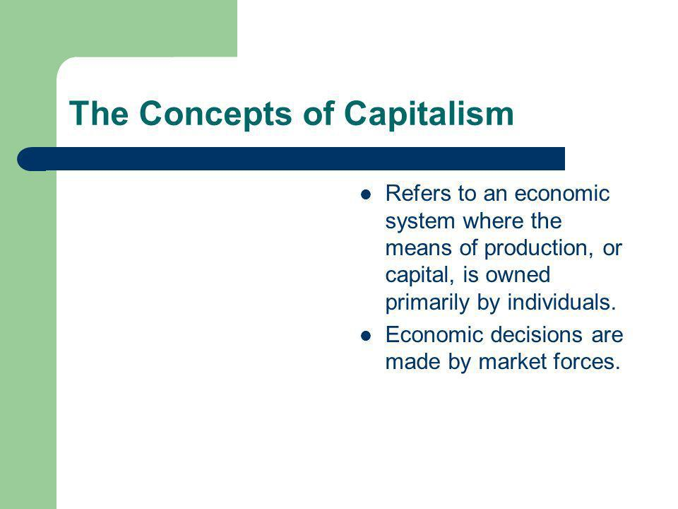 The Concepts of Capitalism Refers to an economic system where the means of production, or capital, is owned primarily by individuals.