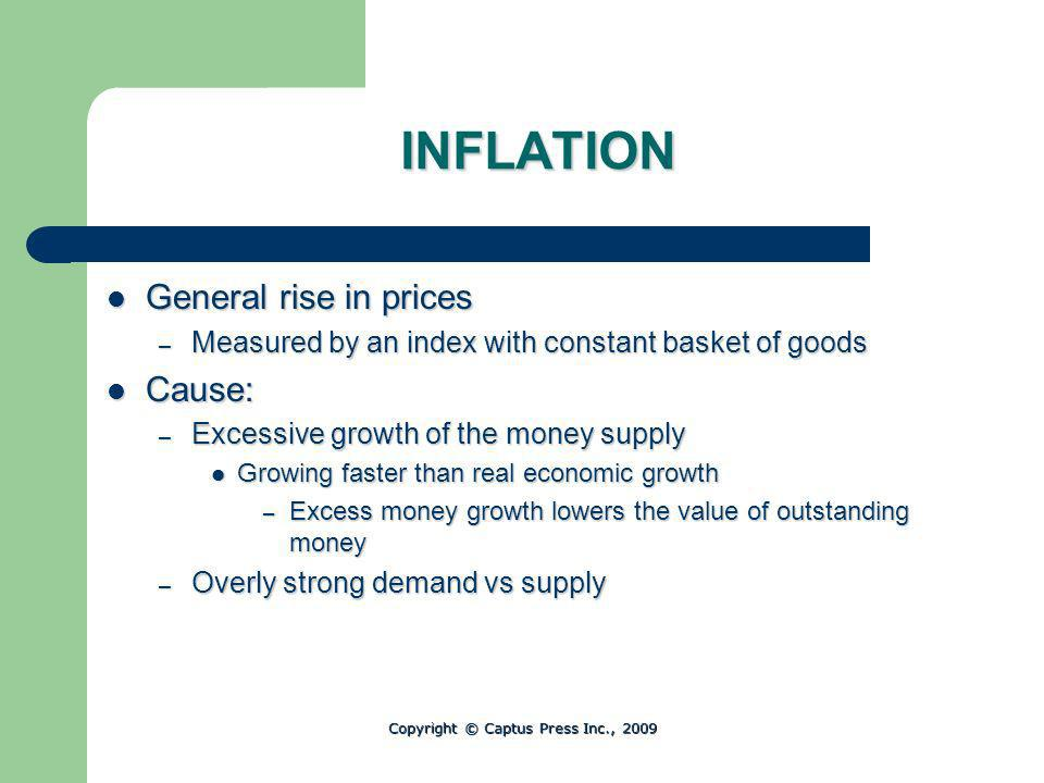INFLATION General rise in prices General rise in prices – Measured by an index with constant basket of goods Cause: Cause: – Excessive growth of the money supply Growing faster than real economic growth Growing faster than real economic growth – Excess money growth lowers the value of outstanding money – Overly strong demand vs supply Copyright © Captus Press Inc., 2009