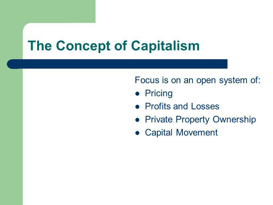 The Concept of Capitalism Focus is on an open system of: Pricing Profits and Losses Private Property Ownership Capital Movement