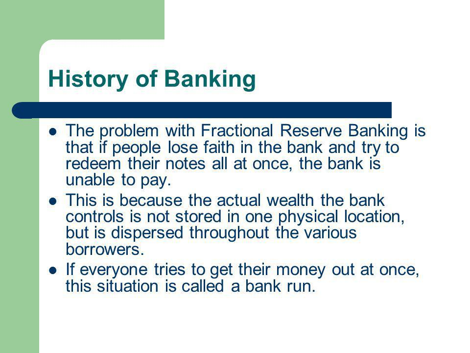 History of Banking The problem with Fractional Reserve Banking is that if people lose faith in the bank and try to redeem their notes all at once, the bank is unable to pay.