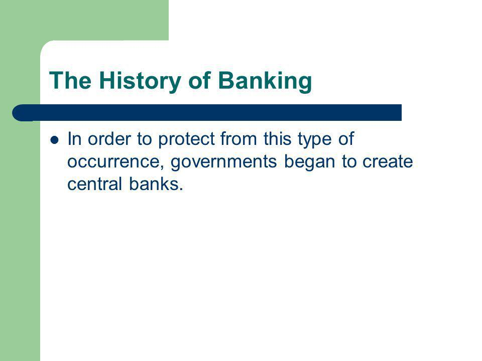 The History of Banking In order to protect from this type of occurrence, governments began to create central banks.