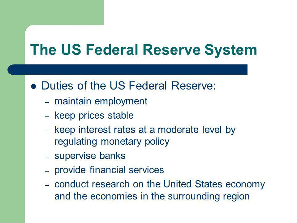 The US Federal Reserve System Duties of the US Federal Reserve: – maintain employment – keep prices stable – keep interest rates at a moderate level by regulating monetary policy – supervise banks – provide financial services – conduct research on the United States economy and the economies in the surrounding region
