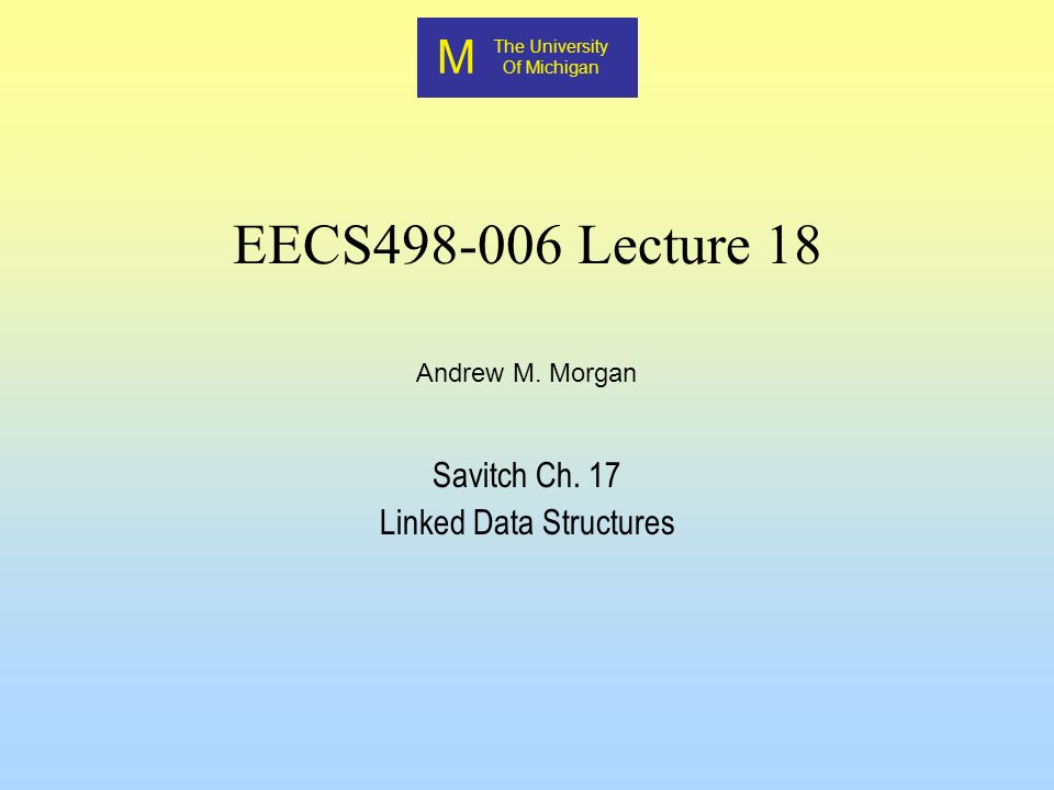 M The University Of Michigan Andrew M. Morgan EECS498-006 Lecture 18 Savitch Ch.