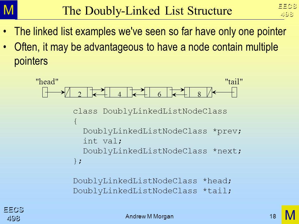 M M EECS498 EECS498 Andrew M Morgan18 The Doubly-Linked List Structure The linked list examples we ve seen so far have only one pointer Often, it may be advantageous to have a node contain multiple pointers 2468 head tail class DoublyLinkedListNodeClass { DoublyLinkedListNodeClass *prev; int val; DoublyLinkedListNodeClass *next; }; DoublyLinkedListNodeClass *head; DoublyLinkedListNodeClass *tail;