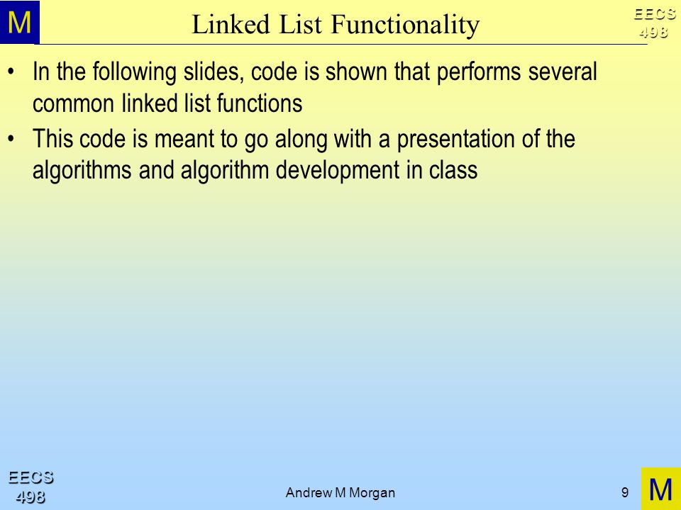 M M EECS498 EECS498 Andrew M Morgan9 Linked List Functionality In the following slides, code is shown that performs several common linked list functions This code is meant to go along with a presentation of the algorithms and algorithm development in class