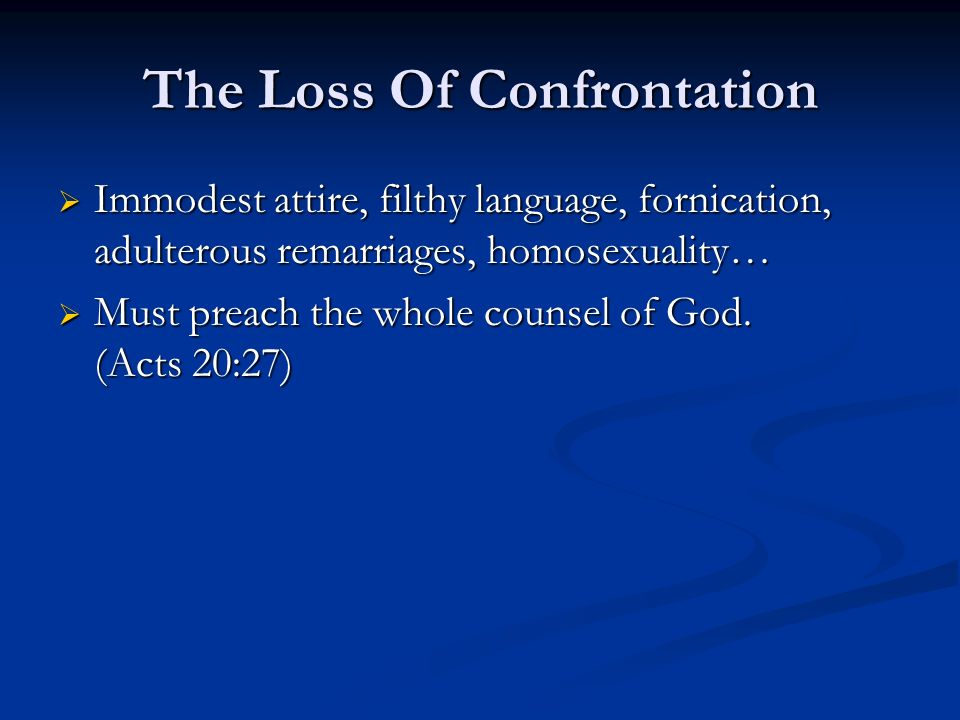 The Loss Of Confrontation Immodest attire, filthy language, fornication, adulterous remarriages, homosexuality… Immodest attire, filthy language, fornication, adulterous remarriages, homosexuality… Must preach the whole counsel of God.