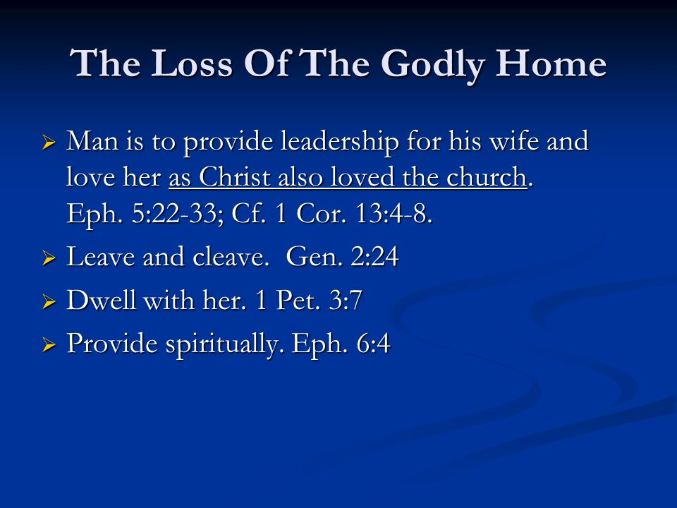 The Loss Of The Godly Home Man is to provide leadership for his wife and love her as Christ also loved the church.