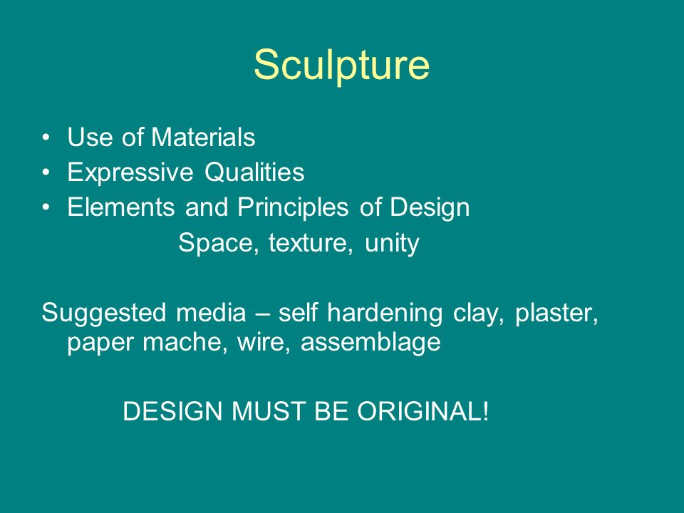 Sculpture Use of Materials Expressive Qualities Elements and Principles of Design Space, texture, unity Suggested media – self hardening clay, plaster, paper mache, wire, assemblage DESIGN MUST BE ORIGINAL!