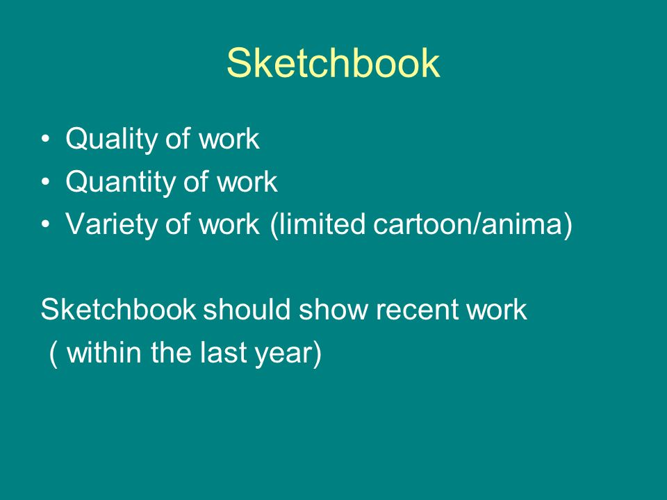Sketchbook Quality of work Quantity of work Variety of work (limited cartoon/anima) Sketchbook should show recent work ( within the last year)