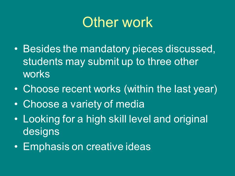 Other work Besides the mandatory pieces discussed, students may submit up to three other works Choose recent works (within the last year) Choose a variety of media Looking for a high skill level and original designs Emphasis on creative ideas
