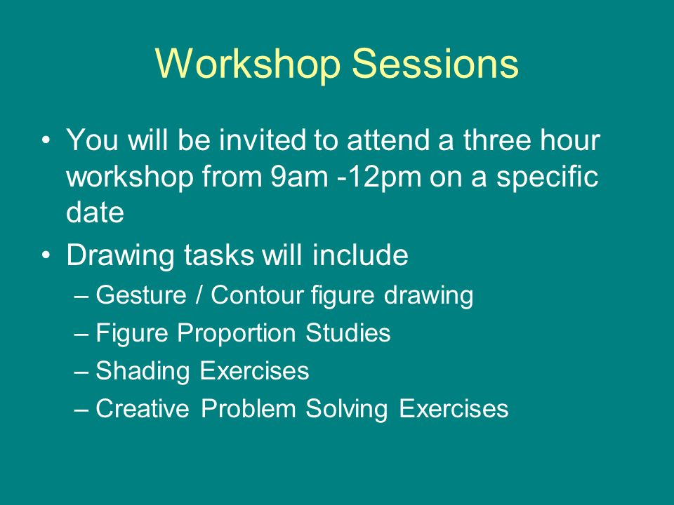 Workshop Sessions You will be invited to attend a three hour workshop from 9am -12pm on a specific date Drawing tasks will include –Gesture / Contour figure drawing –Figure Proportion Studies –Shading Exercises –Creative Problem Solving Exercises