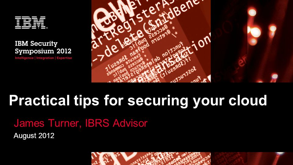 Practical tips for securing your cloud James Turner, IBRS Advisor August 2012