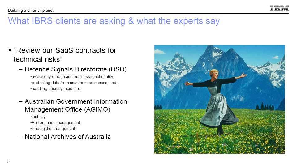 Building a smarter planet What IBRS clients are asking & what the experts say Review our SaaS contracts for technical risks –Defence Signals Directorate (DSD) availability of data and business functionality; protecting data from unauthorised access; and, handling security incidents.