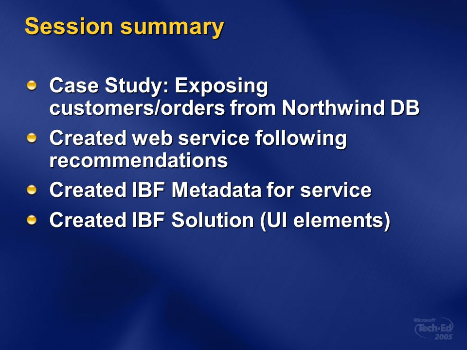 Session summary Case Study: Exposing customers/orders from Northwind DB Created web service following recommendations Created IBF Metadata for service Created IBF Solution (UI elements)