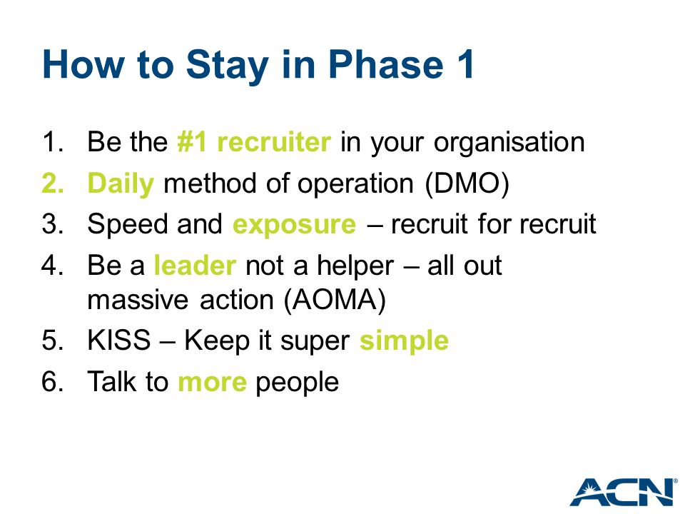 How to Stay in Phase 1 1.Be the #1 recruiter in your organisation 2.Daily method of operation (DMO) 3.Speed and exposure – recruit for recruit 4.Be a leader not a helper – all out massive action (AOMA) 5.KISS – Keep it super simple 6.Talk to more people