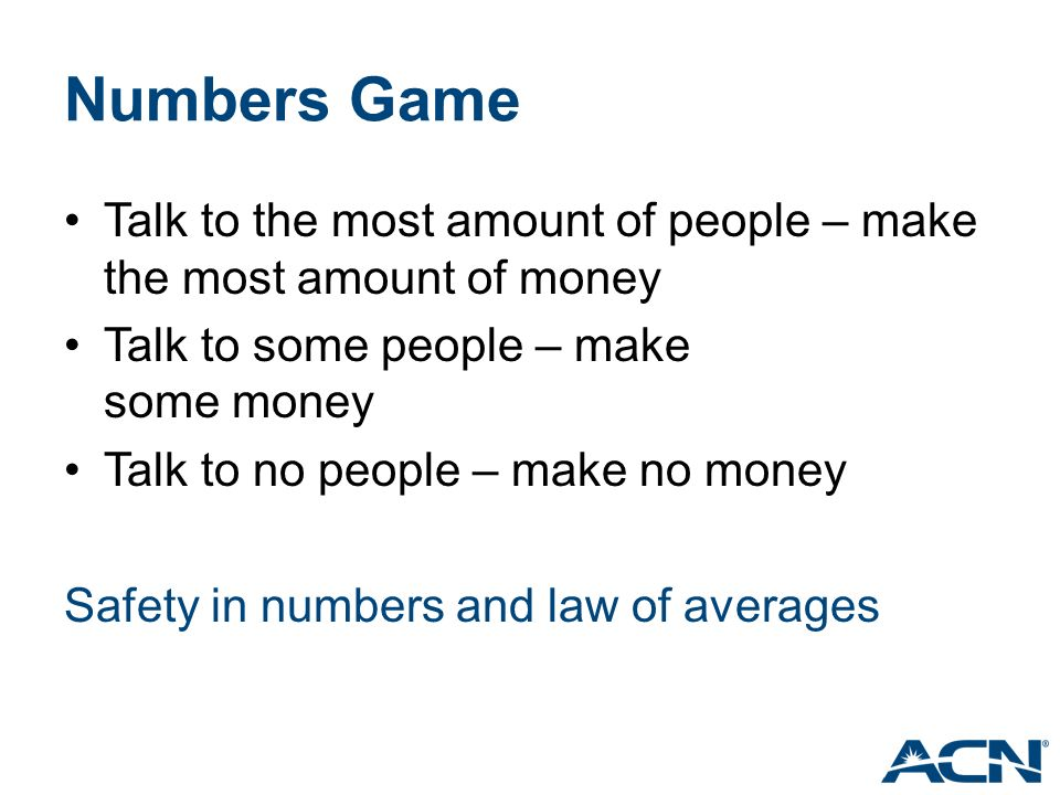 Numbers Game Talk to the most amount of people – make the most amount of money Talk to some people – make some money Talk to no people – make no money Safety in numbers and law of averages