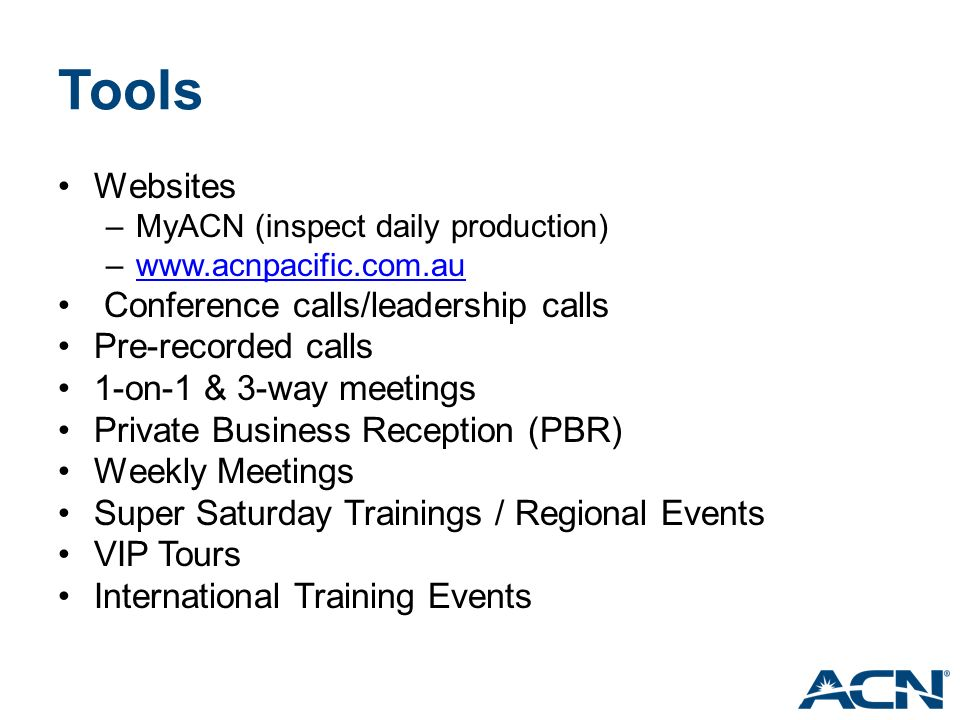 Tools Websites –MyACN (inspect daily production) –www.acnpacific.com.auwww.acnpacific.com.au Conference calls/leadership calls Pre-recorded calls 1-on-1 & 3-way meetings Private Business Reception (PBR) Weekly Meetings Super Saturday Trainings / Regional Events VIP Tours International Training Events