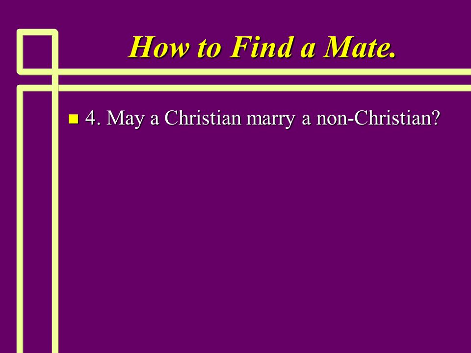 How to Find a Mate. n 4. May a Christian marry a non-Christian