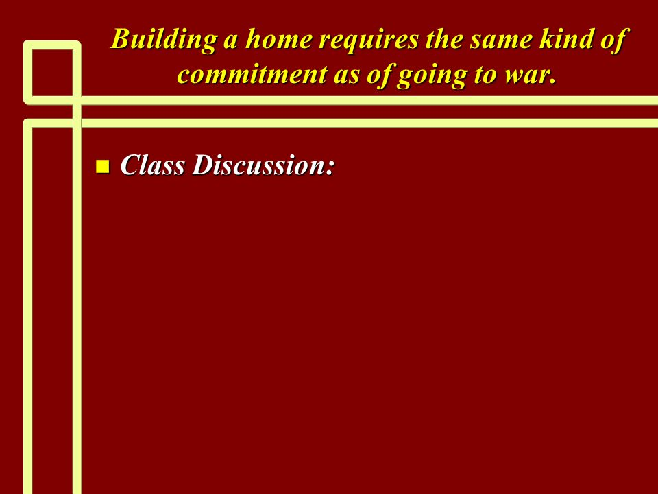 Building a home requires the same kind of commitment as of going to war. n Class Discussion: