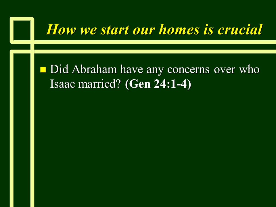 How we start our homes is crucial n Did Abraham have any concerns over who Isaac married.