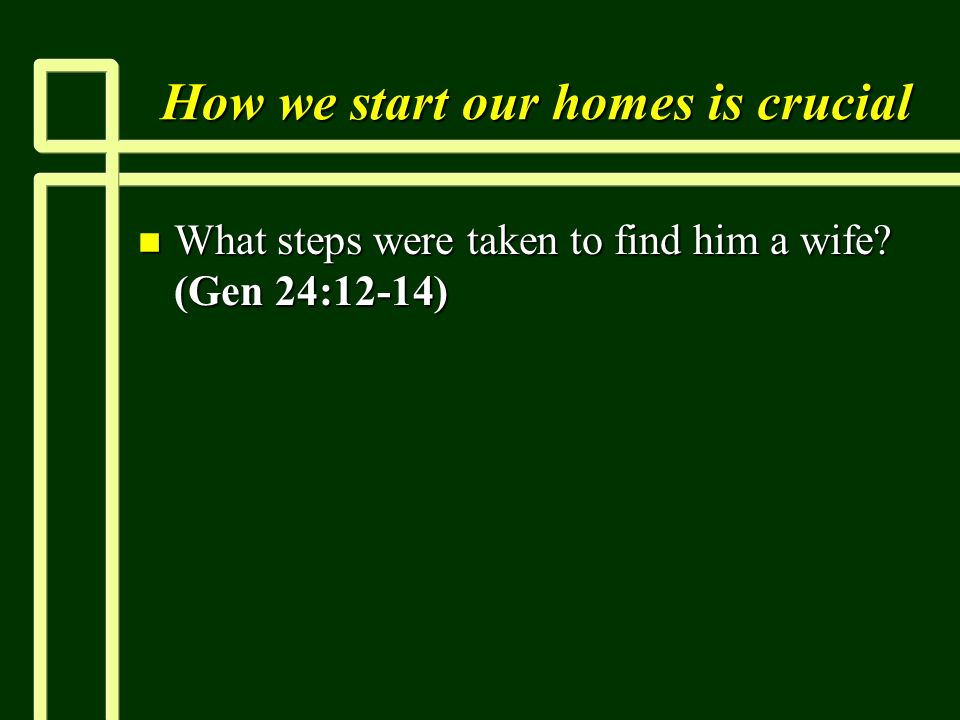 How we start our homes is crucial n What steps were taken to find him a wife (Gen 24:12-14)