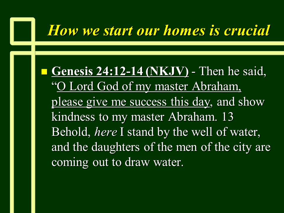 How we start our homes is crucial n Genesis 24:12-14 (NKJV) - Then he said,O Lord God of my master Abraham, please give me success this day, and show kindness to my master Abraham.