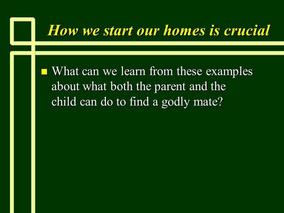 How we start our homes is crucial n What can we learn from these examples about what both the parent and the child can do to find a godly mate