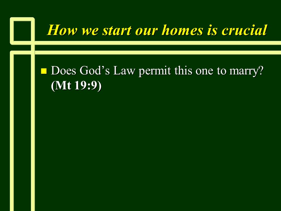 How we start our homes is crucial n Does Gods Law permit this one to marry (Mt 19:9)