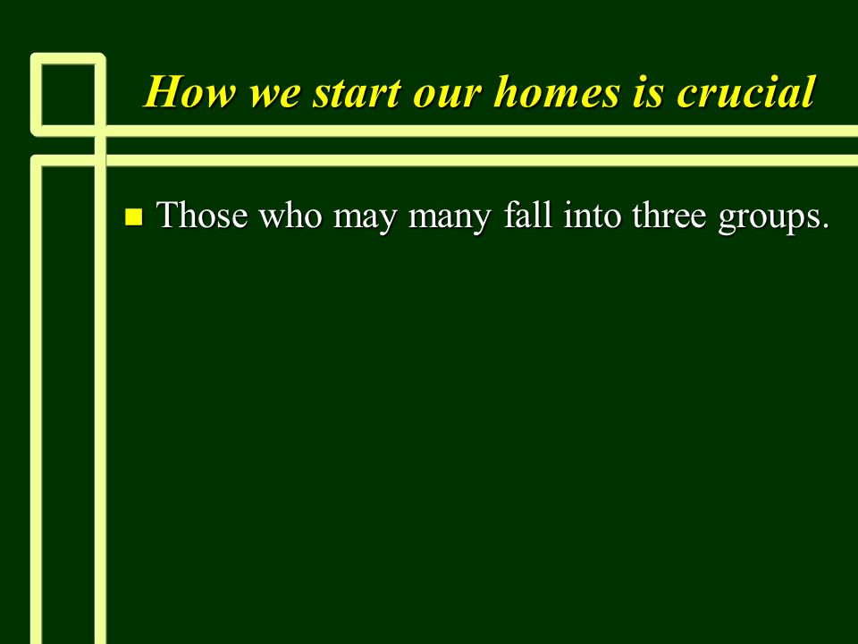 How we start our homes is crucial n Those who may many fall into three groups.