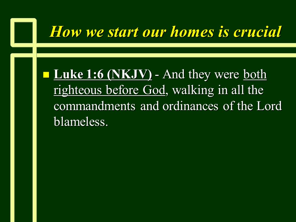 How we start our homes is crucial n Luke 1:6 (NKJV) - And they were both righteous before God, walking in all the commandments and ordinances of the Lord blameless.