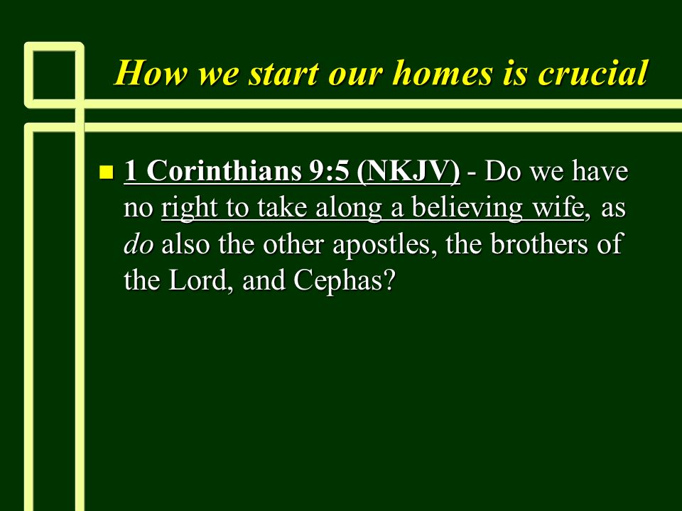 How we start our homes is crucial n 1 Corinthians 9:5 (NKJV) - Do we have no right to take along a believing wife, as do also the other apostles, the brothers of the Lord, and Cephas
