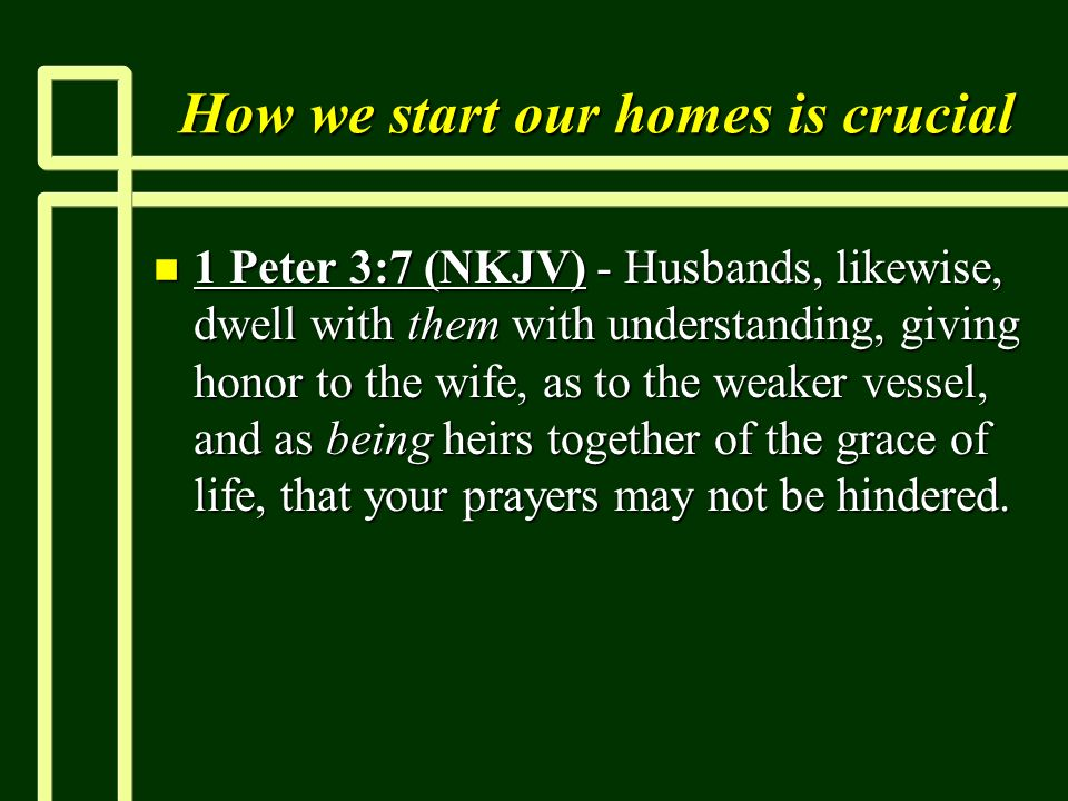 How we start our homes is crucial n 1 Peter 3:7 (NKJV) - Husbands, likewise, dwell with them with understanding, giving honor to the wife, as to the weaker vessel, and as being heirs together of the grace of life, that your prayers may not be hindered.