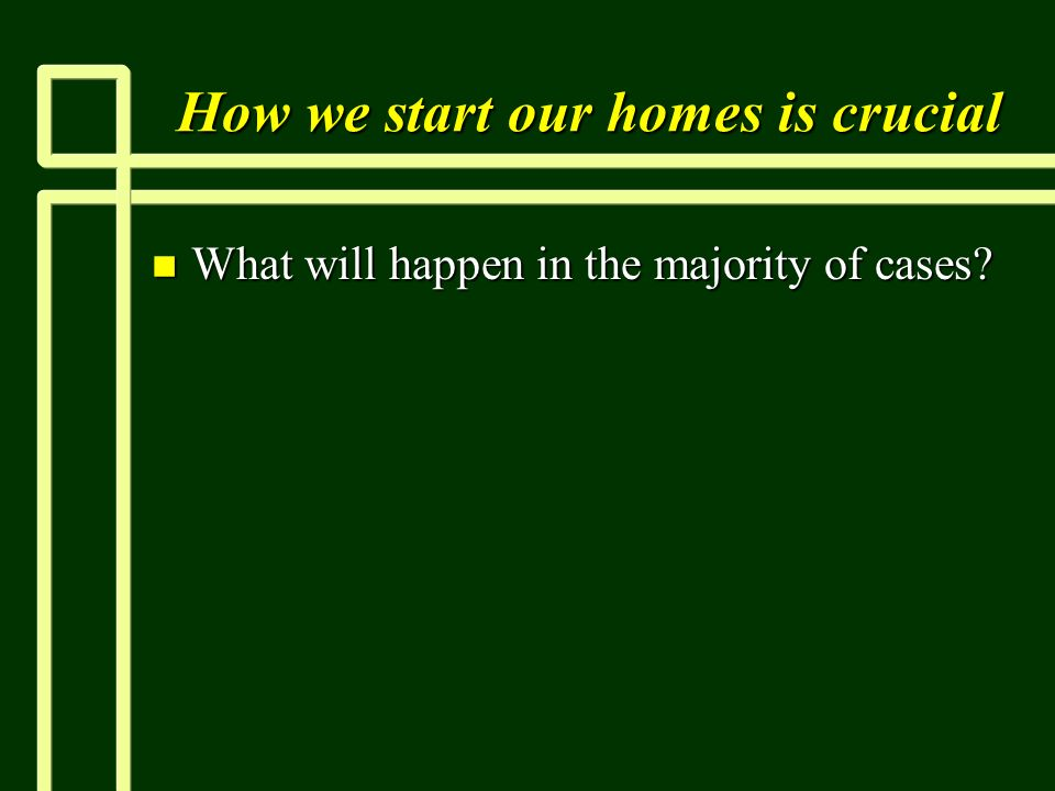 How we start our homes is crucial n What will happen in the majority of cases