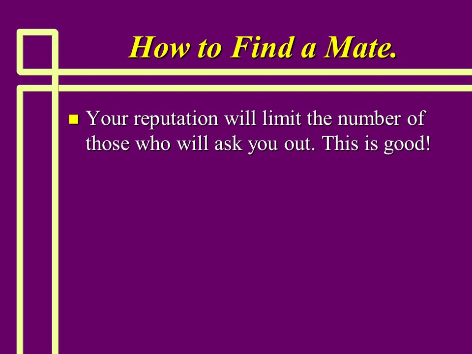 How to Find a Mate. n Your reputation will limit the number of those who will ask you out.