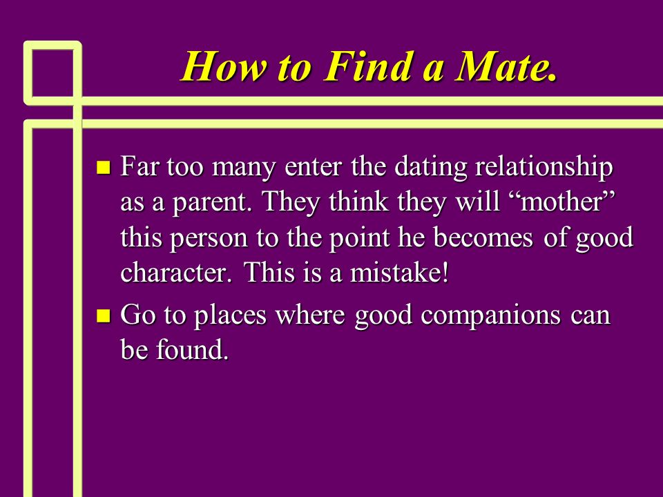 How to Find a Mate. n Far too many enter the dating relationship as a parent.