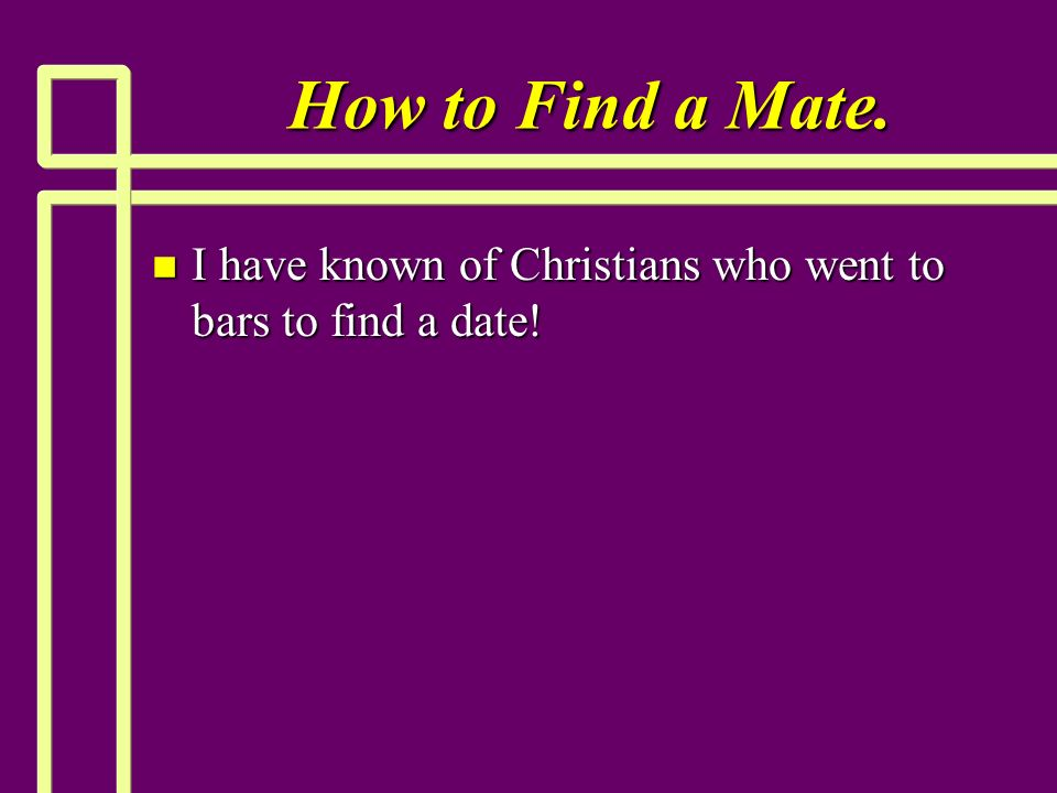 How to Find a Mate. n I have known of Christians who went to bars to find a date!