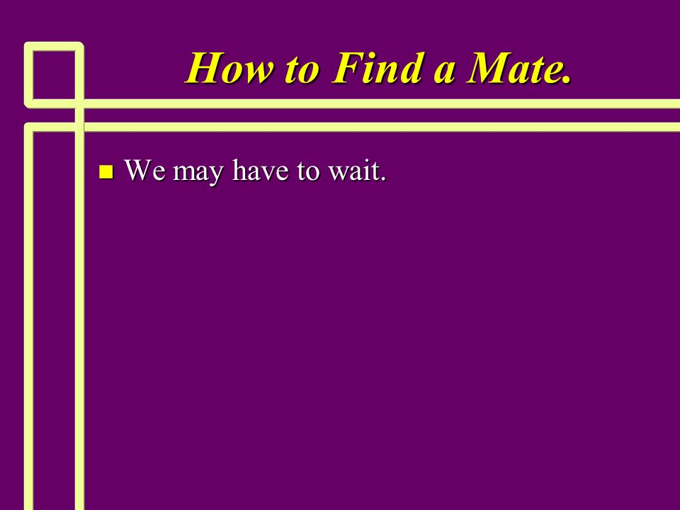 How to Find a Mate. n We may have to wait.
