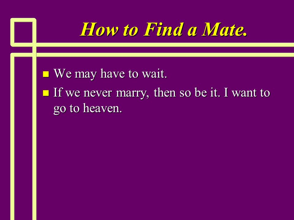 How to Find a Mate. n We may have to wait. n If we never marry, then so be it.