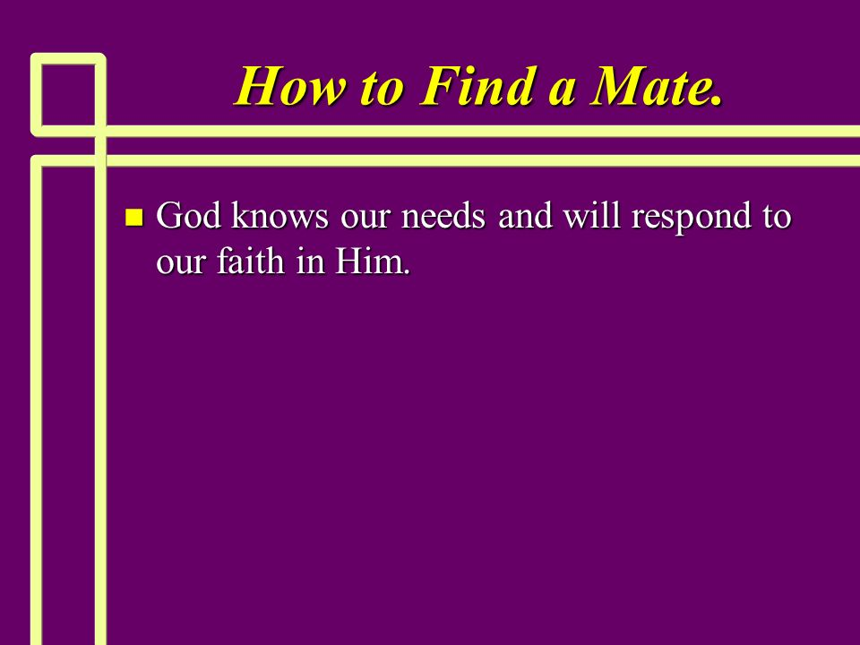 How to Find a Mate. n God knows our needs and will respond to our faith in Him.