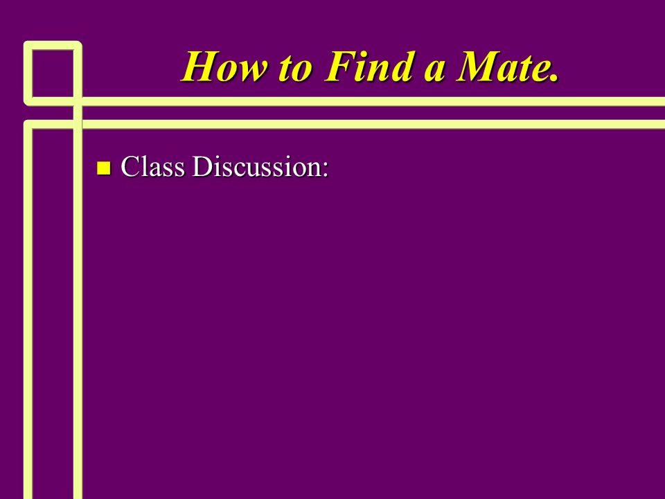 How to Find a Mate. n Class Discussion: