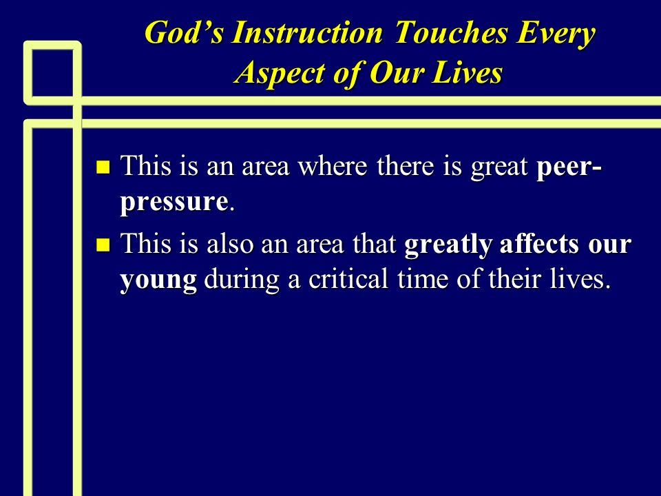 Gods Instruction Touches Every Aspect of Our Lives n This is an area where there is great peer- pressure.