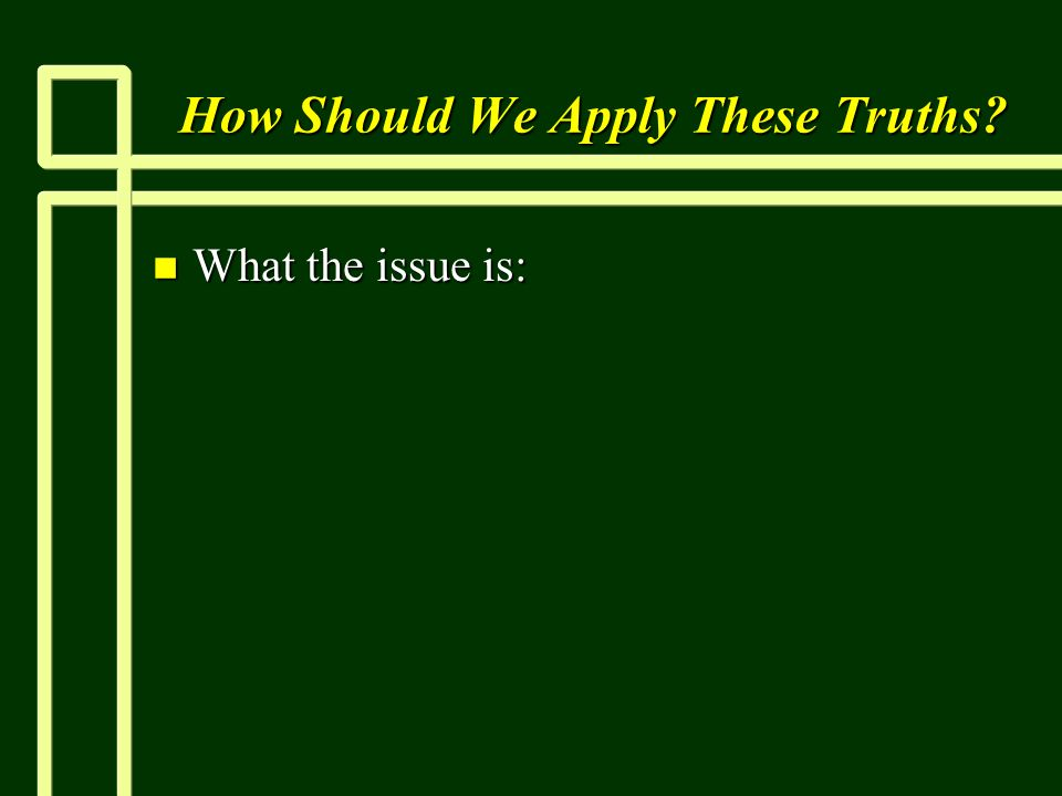 How Should We Apply These Truths n What the issue is: