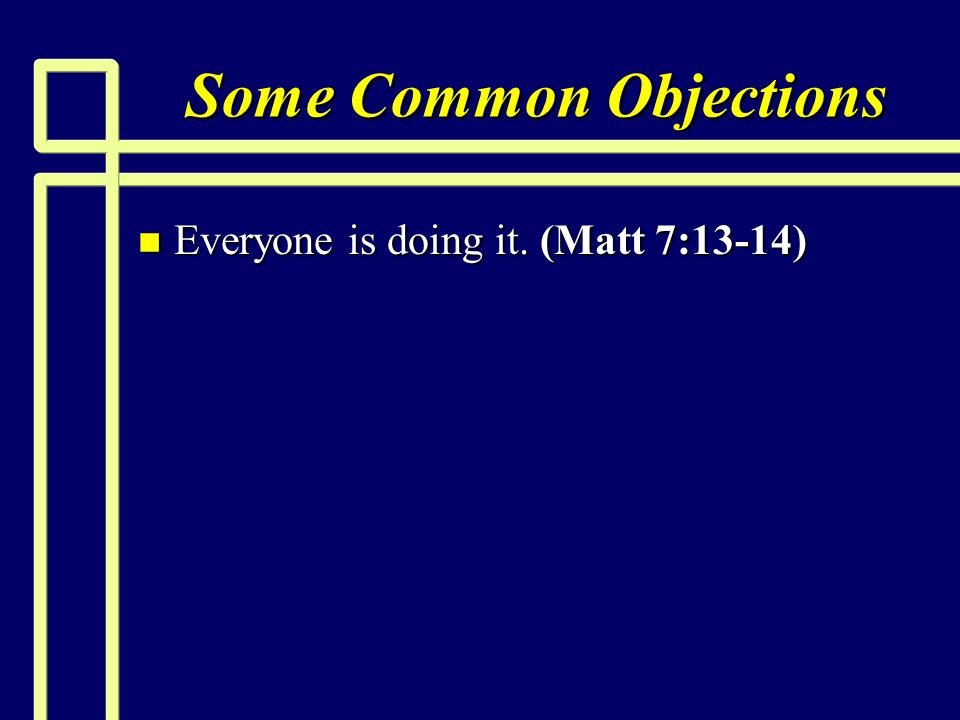 Some Common Objections n Everyone is doing it. (Matt 7:13-14)