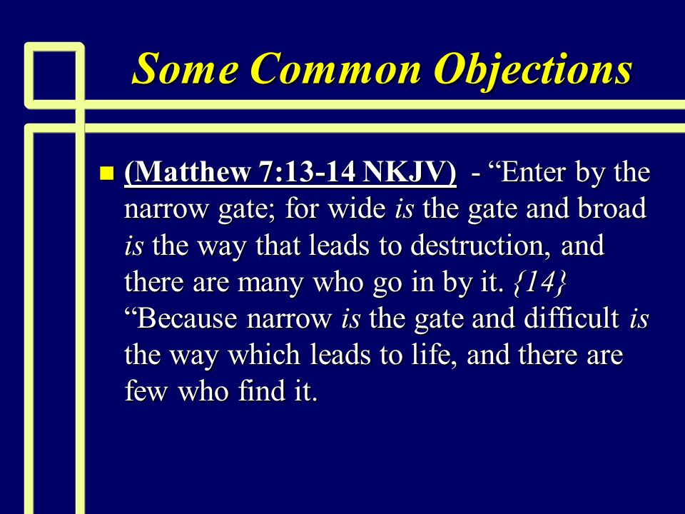 Some Common Objections n (Matthew 7:13-14 NKJV) - Enter by the narrow gate; for wide is the gate and broad is the way that leads to destruction, and there are many who go in by it.