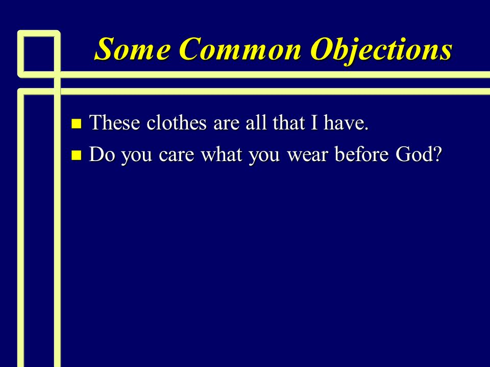 Some Common Objections n These clothes are all that I have. n Do you care what you wear before God